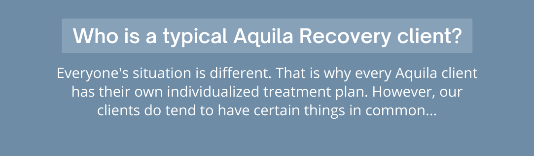 Everyones situation is different. That is why every Aquila client has their own individualized treatment plan. However, our clients do tend to have certain things in common